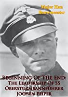 Beginning Of The End: The Leadership Of SS Obersturmbannf�hrer Jochen Peiper