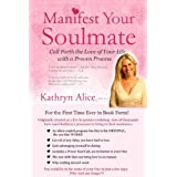 Manifest Your Soulmate: Call Forth the Love of Your Life with a Proven Process (Love Attraction Series Book 3) ~ Kathryn Alice
