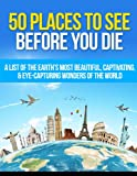 img - for 50 Places to See Before You Die: A List of the Earth's Most Beautiful, Captivating, & Eye-Capturing Wonders of the World (Places To Travel - You Only Live Once) book / textbook / text book