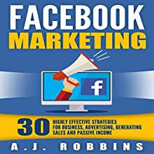 Facebook Marketing: 30 Highly Effective Strategies for Business, Advertising, Generating Sales, and Passive Income Audiobook by A.J. Robbins Narrated by Joe Dawson