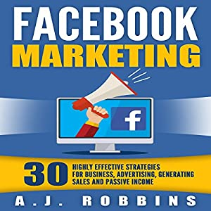 Facebook Marketing: 30 Highly Effective Strategies for Business, Advertising, Generating Sales, and Passive Income Audiobook