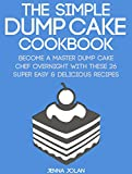The Simple Dump Cake Cookbook: Become A Master Dump Cake Chef Overnight With These 26 Super Easy & Delicious Recipes