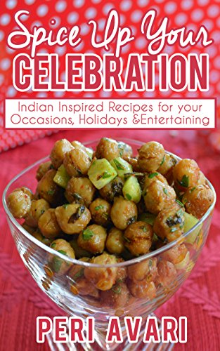 Spice Up Your Celebration: Indian Inspired Recipes for Your Occasions, Holidays & Entertaining by Peri Avari