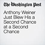 Anthony Weiner Just Blew His Second Chance at a Second Chance | Amber Phillips