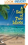 A Sail of Two Idiots: 100  Lessons and Laughs from a Non-Sailor Who Quit the Rat Race, Took the Helm, and Sailed to a New Life in the Caribbean
