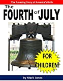 History for Kids: The Fourth of July for Children! The Incredible Story of the Fourth of July and How the United States Became a Free Country: Kids Books About History