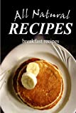 All Natural Recipes - Breakfast Recipes: (All natural, Raw, Diabetic Friendly, Low Carb and Sugar Free Nutrition)