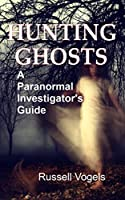 Hunting Ghosts: A Paranormal Investigator's Guide