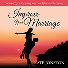 Improve Your Marriage: Definitive Tips to Rekindling your Love Affair with Your Spouse (       UNABRIDGED) by Kate Jonston Narrated by Clare Feighan