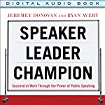 Speaker, Leader, Champion: Succeed at Work Through the Power of Public Speaking | Jeremey Donovan,Ryan Avery