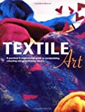 Textile Art: A Practical and Inspirational Guide to Manipulating, Colouring and Embellishing Fabrics