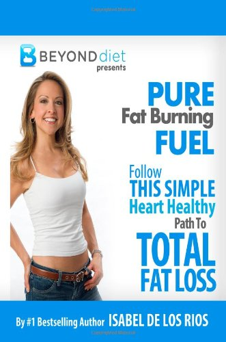 Pure Fat Burning Fuel: Follow This Simple, Heart Healthy Path To Total Fat Loss (The Beyond Diet) (Volume 1) by Isabel De Los Rios