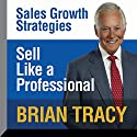 Sell Like a Professional: Sales Growth Strategies Speech by Brian Tracy Narrated by Brian Tracy