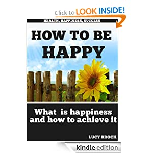 Free Kindle Book: How to be happy - What is happiness and how to achieve it (Health, Happiness, Success), by Lucy Brock