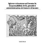 Igiene e sicurezza sul lavoro: La responsabilità civile, penale e amministrativa del datore di lavoro   Gualtiero Roveda