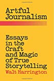 Artful Journalism: Essays in the Craft and Magic of True Storytelling