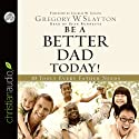 Be a Better Dad Today (       UNABRIDGED) by Gregory Slayton Narrated by Sean Runnette