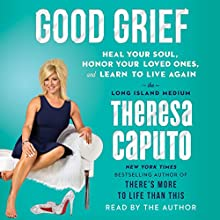 Good Grief: Heal Your Soul, Honor Your Loved Ones, and Learn to Live Again Audiobook by Theresa Caputo Narrated by Theresa Caputo