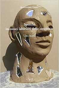 Specchi inconsci labirinti delle coscienze. Una storia: Alessandro