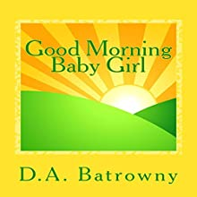 Good Morning Baby Girl: The Early Ed Series, Book 1 Audiobook by D.A. Batrowny Narrated by Millian Quinteros