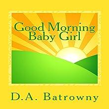Good Morning Baby Girl: The Early Ed Series, Book 1 | Livre audio Auteur(s) : D.A. Batrowny Narrateur(s) : Millian Quinteros