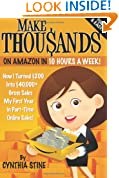 Make Thousands on Amazon in 10 Hours a Week!: How I Turned $200 Into $40,000+ Gross Sales My First Year in Part-Time Online Sales!