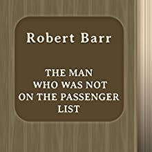 The Man Who Was Not on the Passenger List (Annotated) (       UNABRIDGED) by Robert Barr Narrated by Anastasia Bertollo