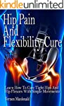 Hip Pain And Flexibility Cure: Learn...