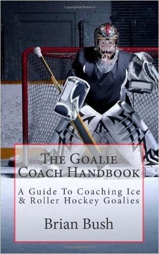 The Goalie Coach Handbook: A Guide To Coaching Ice & Roller Hockey Goalies