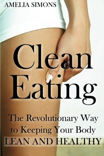 Clean Eating: The Revolutionary Way to Keeping Your Body Lean and Healthy