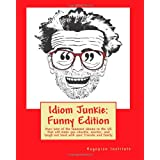 Idiom Junkie:  Funny Edition: Over 600 of the funniest idioms in the US that will make you chuckle, snicker, and laugh out loud with your friends and family ~ Hagopian Institute