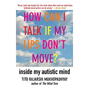 How Can I Talk If My Lips Don't Move?: Inside My Autistic Mind | [Tito Rajarshi Mukhopadhyay]