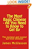 The Most Basic Chinese - All You Need to Know to Get By: The quickest and easiest survival Chinese! (Volume 1) (Chinese Edition)