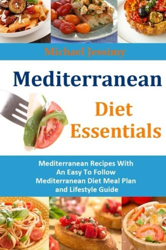 Mediterranean Diet Essentials: Mediterranean Recipes With An Easy To Follow Mediterranean Diet Meal Plan and Lifestyle Guide by Michael Jessimy