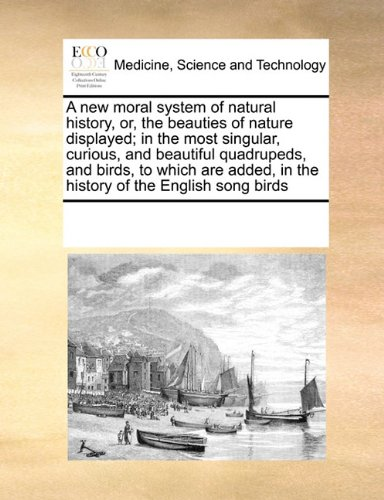 A new moral system of natural history, or, the beauties of nature displayed; in the most singular, curious, and beautiful quadrupeds, and birds, to ... in the history of the English song birds