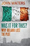 Was It For This?: Why Ireland Lost the Plot (1848271255) by Waters, John