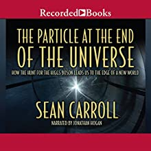 The Particle at the End of the Universe: How the Hunt for the Higgs Boson Leads Us to the Edge of a New World Audiobook by Sean Carroll Narrated by Jonathan Hogan