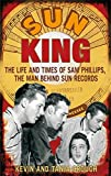 img - for Sun King: The Life and Times of Sam Phillips, the Man Behind Sun Records by Crouch, Kevin, Crouch, Tanja (2010) Paperback book / textbook / text book