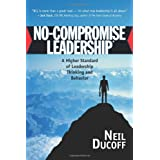 No-Compromise Leadership: A Higher Standard of Leadership Thinking and Behavior ~ Neil Ducoff