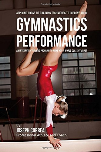 Applying Cross Fit Training Techniques to Improve Your Gymnastics Performance: An Integrated Training Program to Make You a World Class Gymnast