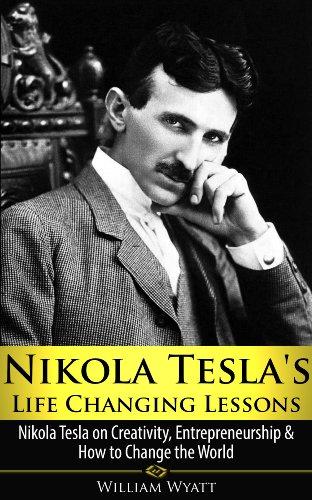Nikola Tesla's Life Changing Lessons - Nikola Tesla on Creativity, Entrepreneurship & How To Change The World (Nikola Tesla, Creativity, Entrepreneurship, ... Thomas Jefferson, Benjamin Franklin)