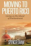 Moving to Puerto Rico: Living on the Island of Enchantment (Travel Book Series) (Volume 1)