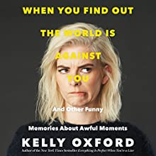 When You Find out the World Is Against You: And Other Funny Memories About Awful Moments Audiobook by Kelly Oxford Narrated by Eva Kaminsky