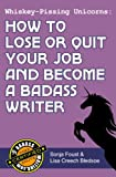Whiskey-Pissing Unicorns: How to Lose or Quit Your Job and Become a Badass Writer (Badass Writing)
