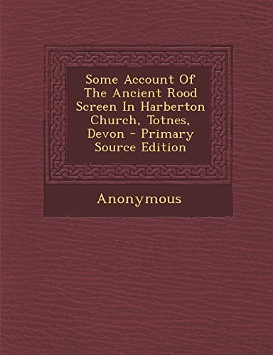 Some Account of the Ancient Rood Screen in Harberton Church, Totnes, Devon - Primary Source Edition