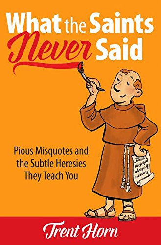 What the Saints Never Said Pious Misquotes and the Subtle Heresies They Teach You [Trent Horn] (Tapa Blanda)
