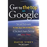 Get to the Top on Google: Tips and Techniques to Get Your Site to the Top of Google and Stay Thereby David Viney