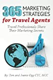 365 Marketing Strategies For Travel Agents: Travel Professionals Share Their Marketing Secrets