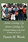 img - for Never Giving Up, Never Giving in: A Family Fighting to the End: A Story of A.L.S. book / textbook / text book