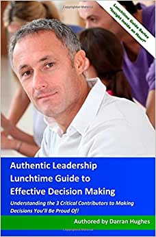 Authentic Leadership Lunchtime Guide To Decision Making You'll Be Proud Of!: Understanding The 3 Critical Contributors To Effective Decision Making
